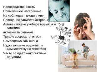 Непосредственность Повышенное настроение Не соблюдает дисциплину Поведение за