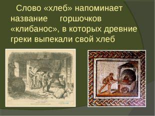 Слово «хлеб» напоминает название горшочков «клибанос», в которых древние гре
