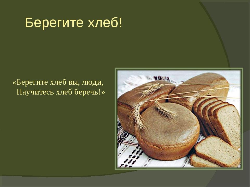 Берегите хлеб! «Берегите хлеб вы, люди, Научитесь хлеб беречь!»