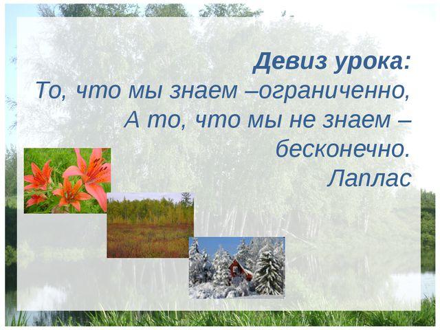 Девиз урока: То, что мы знаем –ограниченно, А то, что мы не знаем – бесконеч...