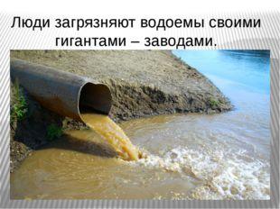 Люди загрязняют водоемы своими гигантами – заводами.