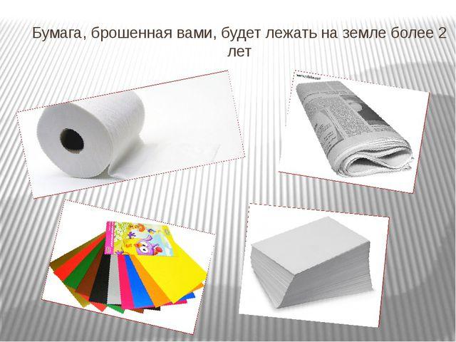 Бумага, брошенная вами, будет лежать на земле более 2 лет