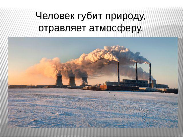 Человек губит природу, отравляет атмосферу.