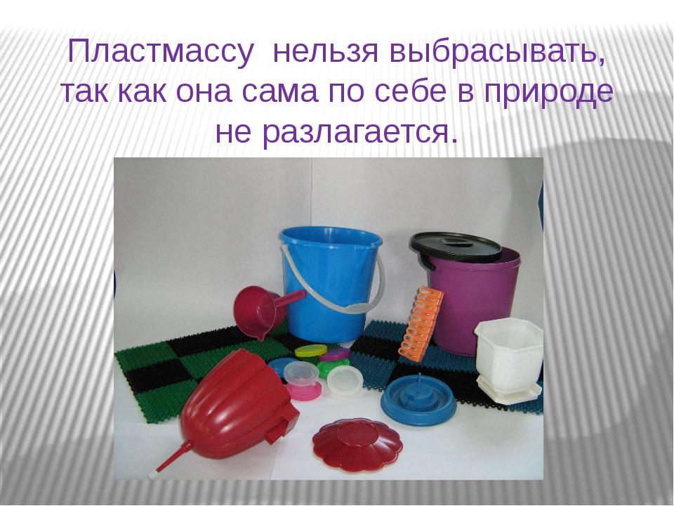 Пластмассу нельзя выбрасывать, так как она сама по себе в природе не разлага...
