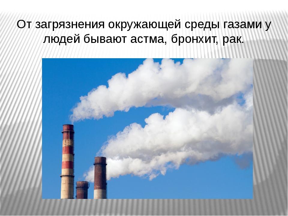 От загрязнения окружающей среды газами у людей бывают астма, бронхит, рак.