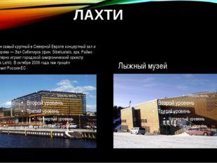 ЛАХТИ В Лахти расположен самый крупный в Северной Европе концертный зал и кон