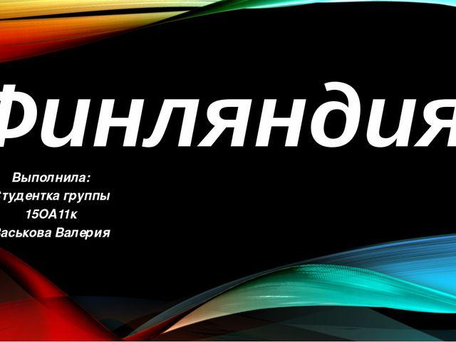 Финляндия Выполнила: Студентка группы 15ОА11к Васькова Валерия