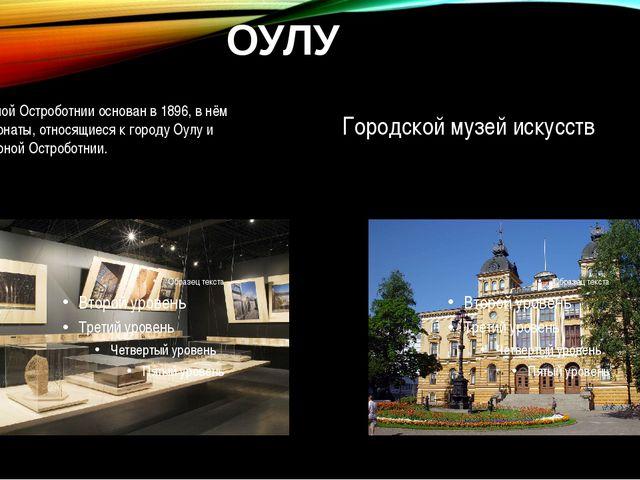 ОУЛУ Музей Северной Остроботнииоснован в1896, в нём собраны экспонаты, отно...