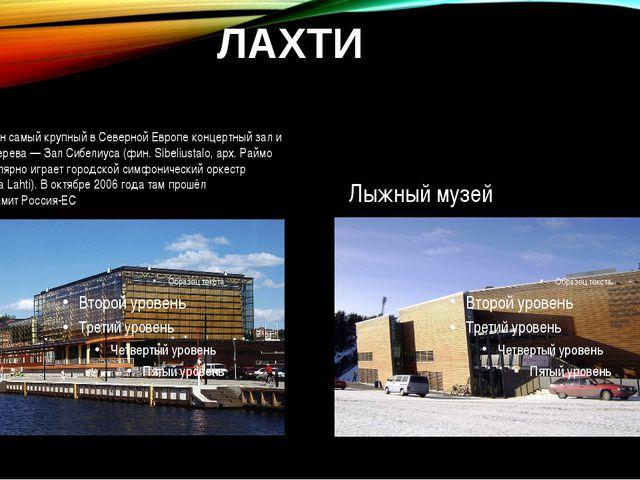 ЛАХТИ В Лахти расположен самый крупный в Северной Европе концертный зал и кон...
