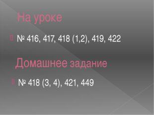На уроке № 416, 417, 418 (1,2), 419, 422 № 418 (3, 4), 421, 449 Домашнее зада