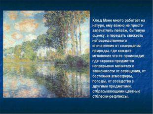 Клод Моне много работает на натуре, ему важно не просто запечатлеть пейзаж, б