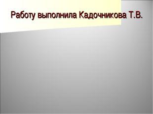 Работу выполнила Кадочникова Т.В.