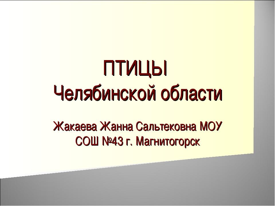ПТИЦЫ Челябинской области Жакаева Жанна Сальтековна МОУ СОШ №43 г. Магнитогорск