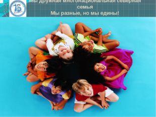 Мы дружная многонациональная северная семья Мы разные, но мы едины! ·