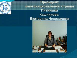 Президент многонациональной страны Пятнашки Кашникова Екатерина Николаевна