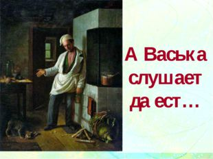 А Васька слушает да ест…
