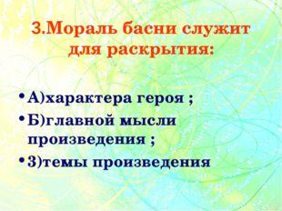 3.Мораль басни служит для раскрытия: А)характера героя ; Б)главной мысли прои