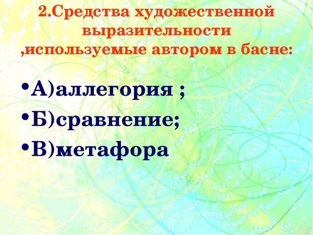 2.Средства художественной выразительности ,используемые автором в басне: А)ал...