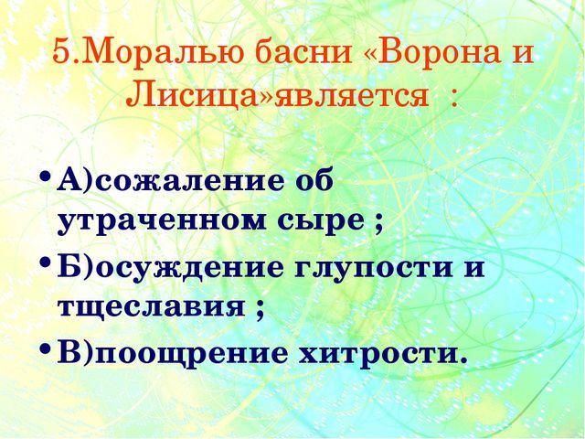 5.Моралью басни «Ворона и Лисица»является : А)сожаление об утраченном сыре ;...