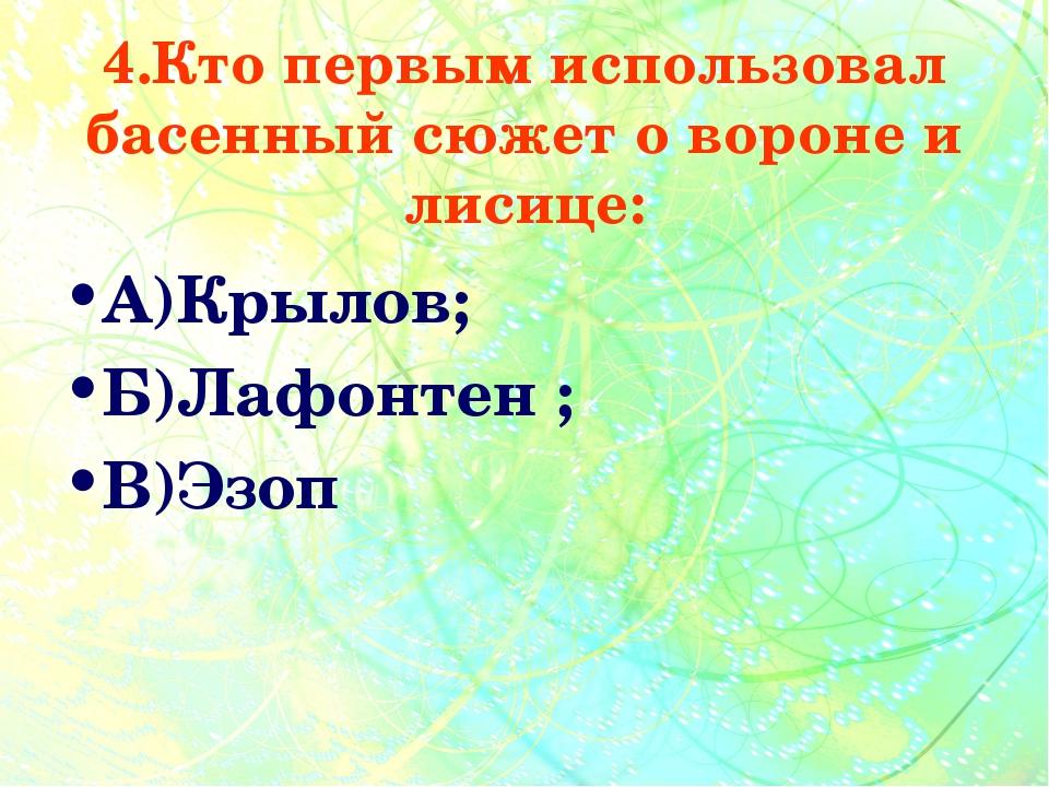4.Кто первым использовал басенный сюжет о вороне и лисице: А)Крылов; Б)Лафонт...
