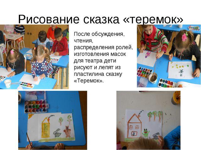 Рисование сказка «теремок» После обсуждения, чтения, распределения ролей, изг...