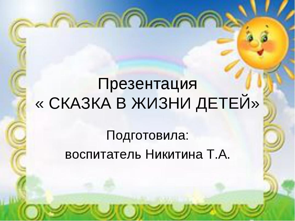 Презентация « СКАЗКА В ЖИЗНИ ДЕТЕЙ» Подготовила: воспитатель Никитина Т.А.
