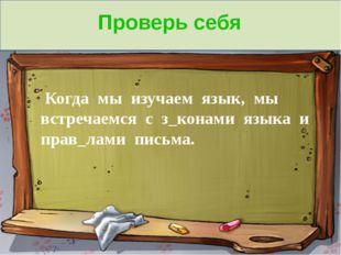 Проверь себя Когда мы изучаем язык, мы встречаемся с з_конами языка и прав_л
