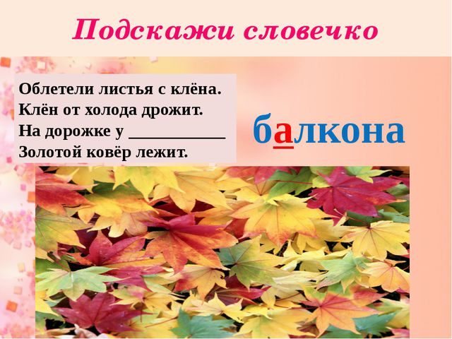 Подскажи словечко Облетели листья с клёна. Клён от холода дрожит. На дорожке...