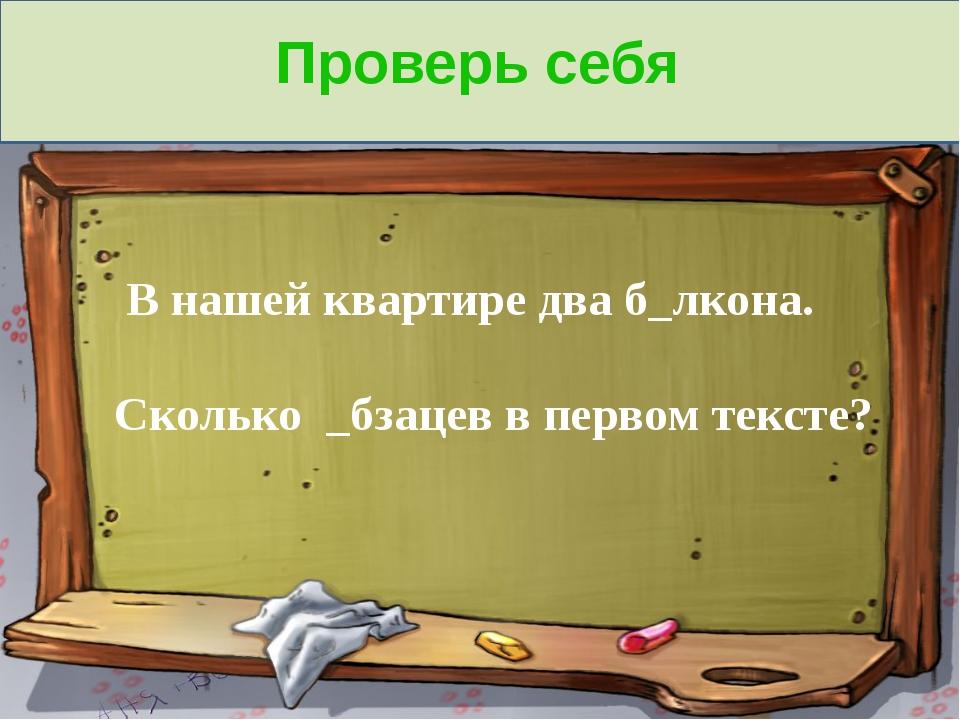 Проверь себя В нашей квартире два б_лкона. Сколько _бзацев в первом тексте?