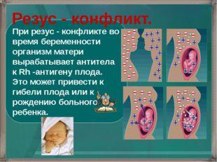 При резус - конфликте во время беременности организм матери вырабатывает анти