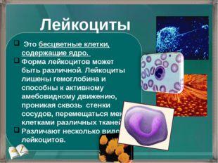 Это бесцветные клетки, содержащие ядро. Форма лейкоцитов может быть различно