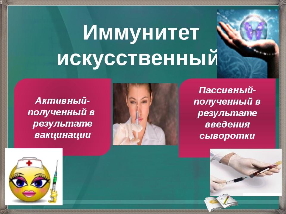 Иммунитет искусственный Активный- полученный в результате вакцинации Пассивны...
