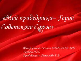 «Мой прадедушка– Герой Советского Союза» Автор: ученик 4 класса МБОУ «СОШ №