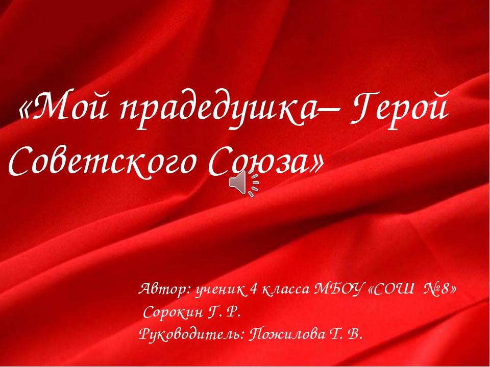 «Мой прадедушка– Герой Советского Союза» Автор: ученик 4 класса МБОУ «СОШ №...