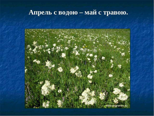 Апрель с водою – май с травою.