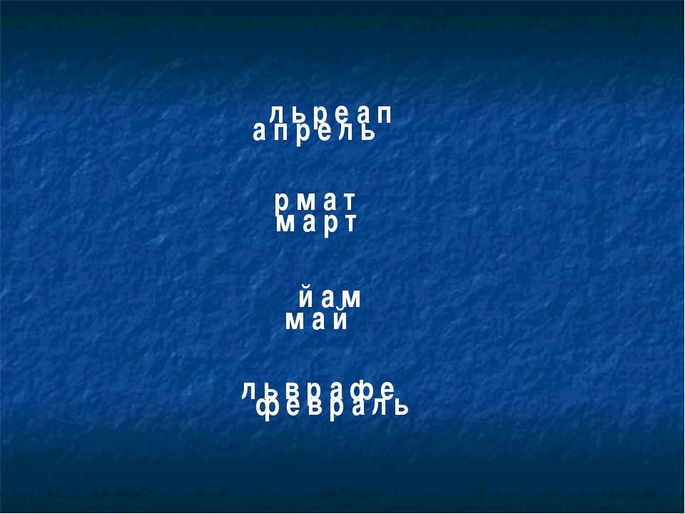 л ь р е а п м а р т й а м л ь в р а ф е р м а т а п р е л ь м а й ф е в р а л ь