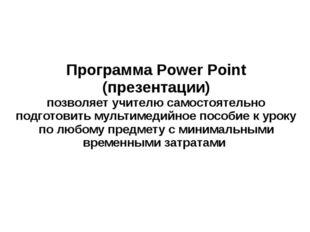 Программа Power Point (презентации) позволяет учителю самостоятельно подготов