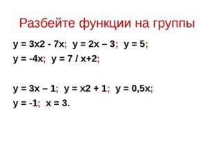 Разбейте функции на группы y = 3x2 - 7x; y = 2x – 3; y = 5; y = -4x; y = 7 /