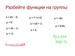 Разбейте функции на группы y = 2x – 3; y = 5; y = -4x; y = 7 / x+2; y = 3x –