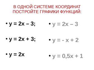 В ОДНОЙ СИСТЕМЕ КООРДИНАТ ПОСТРОЙТЕ ГРАФИКИ ФУНКЦИЙ: y = 2x – 3; y = 2x + 3;
