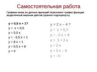 Самостоятельная работа у = 0,5 х + 1? у = х + 0,5 у = 0,5 х у = - 0,5 х + 1 у