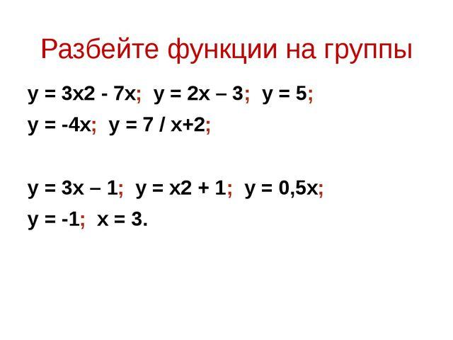 Разбейте функции на группы y = 3x2 - 7x; y = 2x – 3; y = 5; y = -4x; y = 7 /...