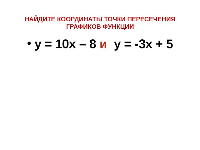 НАЙДИТЕ КООРДИНАТЫ ТОЧКИ ПЕРЕСЕЧЕНИЯ ГРАФИКОВ ФУНКЦИИ y = 10x – 8 и y = -3x + 5