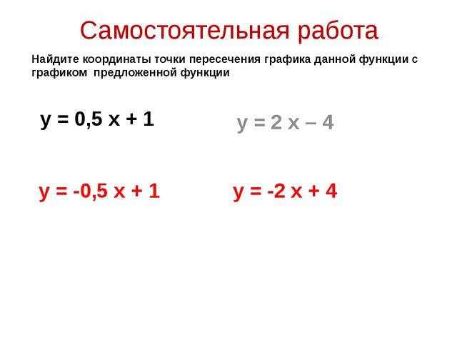 Самостоятельная работа у = 0,5 х + 1 у = 2 х – 4 Найдите координаты точки пер...