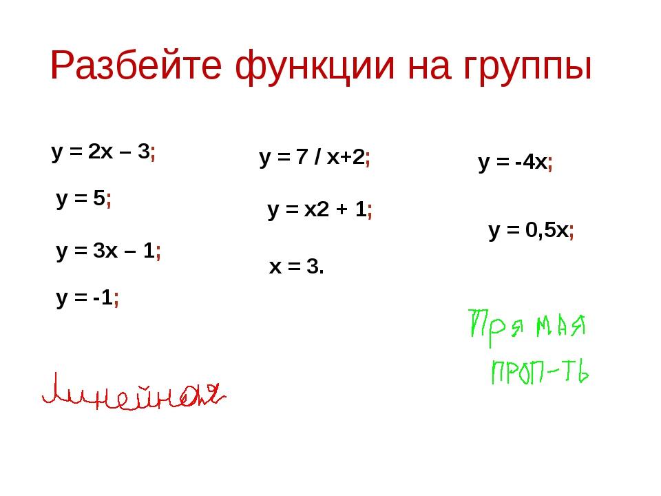 Разбейте функции на группы y = 2x – 3; y = 5; y = -4x; y = 7 / x+2; y = 3x –...