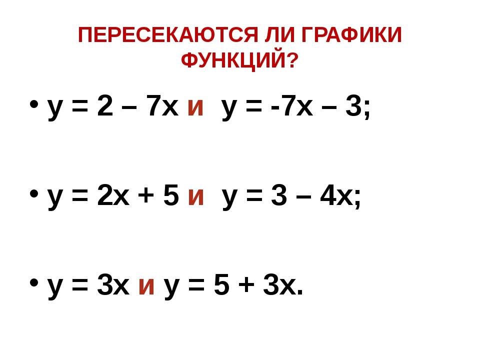 ПЕРЕСЕКАЮТСЯ ЛИ ГРАФИКИ ФУНКЦИЙ? y = 2 – 7x и y = -7x – 3; y = 2x + 5 и y = 3...