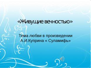 «Живущие вечностью» Тема любви в произведении А.И.Куприна « Суламифь»