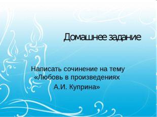 Домашнее задание Написать сочинение на тему «Любовь в произведениях А.И. Купр