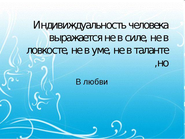 Индивиждуальность человека выражается не в силе, не в ловкосте, не в уме, не...