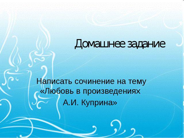 Домашнее задание Написать сочинение на тему «Любовь в произведениях А.И. Купр...